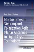 Electronic Beam Steering and Polarization Agile Planar Antennas in Liquid Crystal Technology ebook by Onur Hamza Karabey
