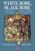 White Robe, Black Robe: Pope Leo X, Martin Luther, and the Birth of the Reformation ebook by