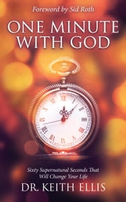 One Minute With God - Sixty Supernatural Seconds that will Change Your Life ebook by Keith Ellis,Sid Roth