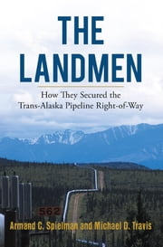 The Landmen - How They Secured the Trans-Alaska Pipeline Right-of-Way ebook by Armand Spielman &, Michael Travis