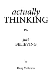 actually THINKING vs. just BELIEVING ebook by Doug Matheson