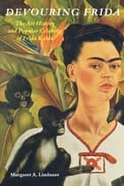Devouring Frida - The Art History and Popular Celebrity of Frida Kahlo ebook by Margaret A. Lindauer