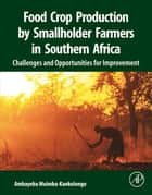 Food Crop Production by Smallholder Farmers in Southern Africa - Challenges and Opportunities for Improvement ebook by Ambayeba Muimba-Kankolongo