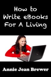 How to Write Ebooks For A Living ebook by Annie Jean Brewer