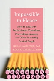Impossible to Please - How to Deal with Perfectionist Coworkers, Controlling Spouses, and Other Incredibly Critical People ebook by Neil Lavender, PhD,Alan A. Cavaiola, PhD