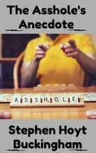 The Asshole's Anecdote: A Collection of Flash Fiction ebook by Stephen Buckingham II