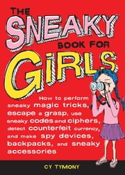 The Sneaky Book for Girls - How to Perform Sneaky Magic Tricks, Escape a Grasp, Use Sneaky Codes and more ebook by Cy Tymony