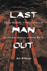 Last Man Out: Glenn McDole, USMC, Survivor of the Palawan Massacre in World War II ebook by Bob Wilbanks