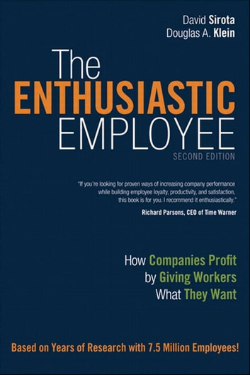 The Enthusiastic Employee - How Companies Profit by Giving Workers What They Want eBook by David Sirota,Douglas Klein