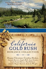 The California Gold Rush Romance Collection - 9 Stories of Finding Treasures Worth More than Gold ebook by Amanda Barratt,Angela Bell,Dianne Christner,Anne Greene,Linda Farmer Harris,Cynthia Hickey,Pam Hillman,Jennifer Rogers Spinola,Jaime Jo Wright