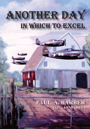 ANOTHER DAY IN WHICH TO EXCEL ebook by PAUL A. BARBER, COL., USAF (RET.)