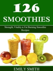 126 Smoothies: Strength, Vitality & Fat Burning Smoothie Recipes ebook by Emily Smith
