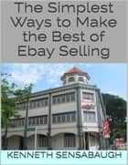 The Simplest Ways to Make the Best of Ebay Selling ebook by Kenneth Sensabaugh