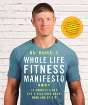 Dai Manuel's Whole Life Fitness Manifesto - 30 Minutes a Day for a Healthier Body, Mind and Spirit ebook by Dai Manuel