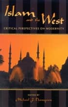 Islam and the West - Critical Perspectives on Modernity ebook by Michael J. Thompson, Ömer Çaha, Wadood Hamad,...