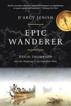 Epic Wanderer - David Thompson and the Opening of the West ebook by D'Arcy Jenish