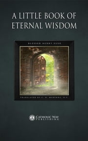 A Little Book of Eternal Wisdom ebook by Blessed Henry Suso,C. H. McKenna O.P.,Catholic Way Publishing