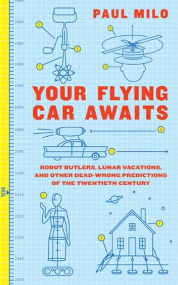 Your Flying Car Awaits - Robot Butlers, Lunar Vacations, and Other Dead-Wrong Predictions of the Twentieth Century ebook by Paul Milo