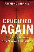 Crucified Again - Exposing Islam's New War on Christians ebook by Raymond Ibrahim