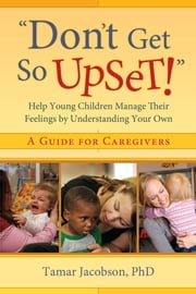 """Don't Get So Upset!"" - Help Young Children Manage Their Feelings by Understanding Your Own ebook by Tamar Jacobson, PhD"