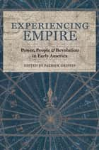 Experiencing Empire - Power, People, and Revolution in Early America ebook by Patrick Griffin