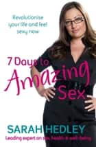 7 Days To Amazing Sex - Revolutionise Your Life And Feel Sexy Now ebook by Sarah Hedley