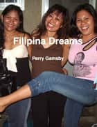 Filipina Dreams: Filipina 101, 202 And 303 In One Volume ebook by Perry Gamsby