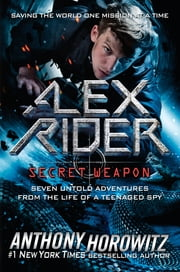 Alex Rider: Secret Weapon - Seven Untold Adventures From the Life of a Teenaged Spy 電子書 by Anthony Horowitz