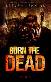 Burn The Dead: Riot - Burn The Dead, #3 ebook by Steven Jenkins