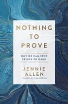 Nothing to Prove - Why We Can Stop Trying So Hard ebook by Jennie Allen