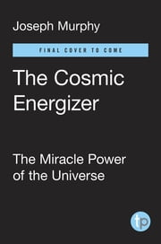 The Cosmic Energizer - The Miracle Power of the Universe ebook by Joseph Murphy