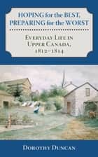Hoping for the Best, Preparing for the Worst - Everyday Life in Upper Canada, 1812–1814 ebook by Dorothy Duncan