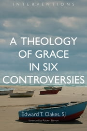 A Theology of Grace in Six Controversies ebook by Edward T. Oakes S.J.,Robert Barron