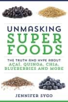 Unmasking Superfoods - The Truth and Hype About Acai, Quinoa, Chia, Blueberries and More ebook by Jennifer Sygo