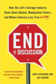 End of Discussion - How the Left's Outrage Industry Shuts Down Debate, Manipulates Voters, and Makes America Less Free (and Fun) ebook by Mary Katharine Ham,Guy Benson