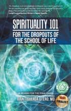Spirituality 101 for the Dropouts of the School of Life ebook by Iván Figueroa Otero, MD