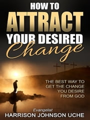 How to Attract Your Desired Change ebook by Harrison Johnson Uche
