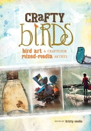 Crafty Birds - Bird Art & Crafts for Mixed Media Artists ebook by Kristy Conlin