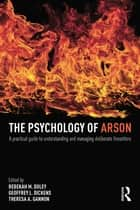 The Psychology of Arson - A Practical Guide to Understanding and Managing Deliberate Firesetters ebook by Rebekah Doley, Geoffrey Dickens, Theresa Gannon