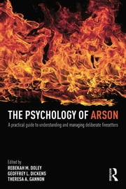 The Psychology of Arson - A Practical Guide to Understanding and Managing Deliberate Firesetters ebook by Rebekah Doley,Geoffrey Dickens,Theresa Gannon