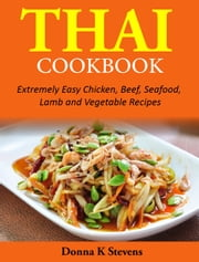Thai Cookbook - Extremely Easy Chicken, Beef, Seafood, Lamb and Vegetable Recipes ebook by Donna K. Stevens