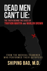 Dead Men Can't Lie: The Truth Behind the Cases of Trayvon Martin and Marlon Brown ebook by Shiping Bao, MD