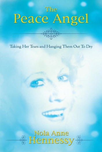 The Peace Angel - Taking Her Tears and Hanging Them Out to Dry ebook by Nola Hennessy