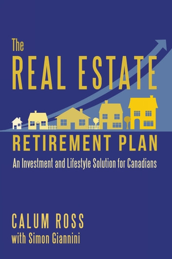 The Real Estate Retirement Plan - An Investment and Lifestyle Solution for Canadians ebook by Calum Ross