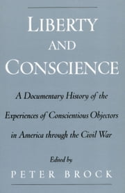 Liberty and Conscience - A Documentary History of the Experiences of Conscientious Objectors in America through the Civil War ebook by Peter Brock