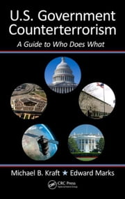 U.S. Government Counterterrorism: A Guide to Who Does What ebook by Kraft, Michael
