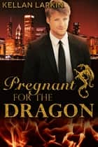 Pregnant for the Dragon ebook by Kellan Larkin