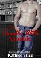 The Trouble With Trouble ebook by Kathleen Lee