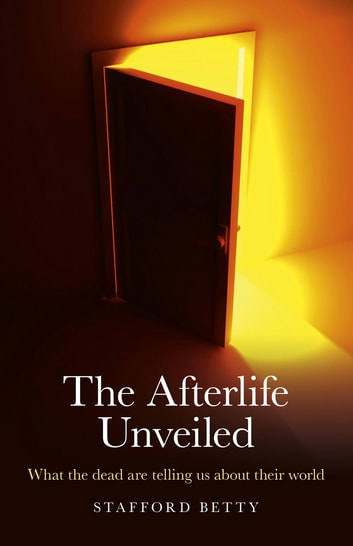 The Afterlife Unveiled: What the Dead are Telling Us About Their World - What the Dead are Telling Us About Their World ebook by Stafford Betty