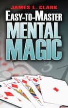 Easy-to-Master Mental Magic ebook by James L Clark
